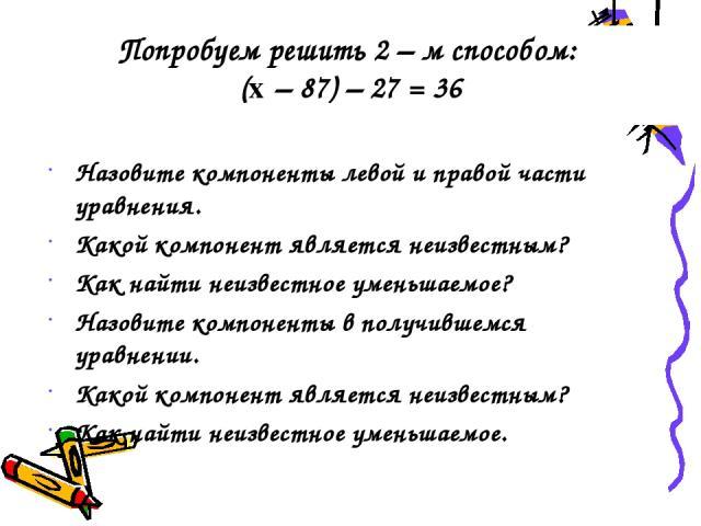 Попробуем решить 2 – м способом: (x – 87) – 27 = 36 Назовите компоненты левой и правой части уравнения. Какой компонент является неизвестным? Как найти неизвестное уменьшаемое? Назовите компоненты в получившемся уравнении. Какой компонент является н…