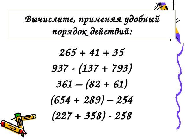 265 + 41 + 35 937 - (137 + 793) 361 – (82 + 61) (654 + 289) – 254 (227 + 358) - 258 Вычислите, применяя удобный порядок действий: