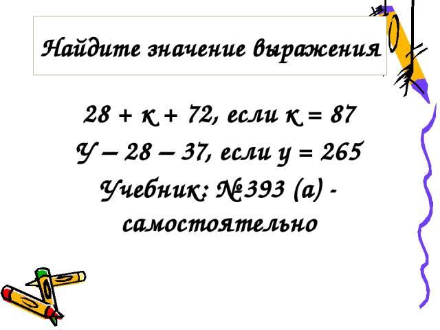 28 + к + 72, если к = 87 У – 28 – 37, если у = 265 Учебник: № 393 (а) - самостоятельно Найдите значение выражения