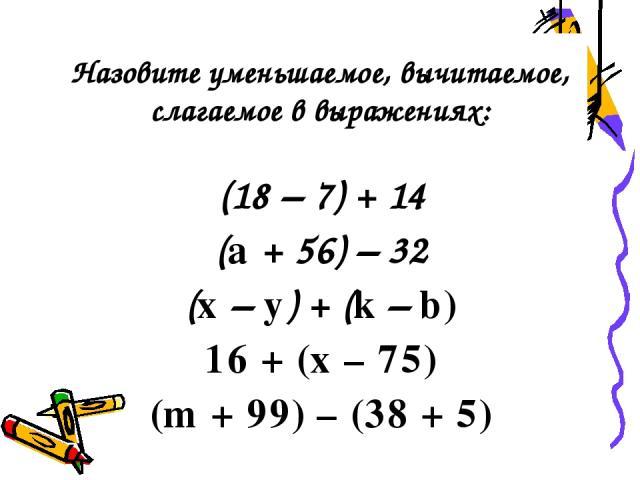 (18 – 7) + 14 (a + 56) – 32 (x – y) + (k – b) 16 + (x – 75) (m + 99) – (38 + 5) Назовите уменьшаемое, вычитаемое, слагаемое в выражениях: