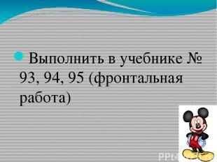 Выполнить в учебнике № 93, 94, 95 (фронтальная работа)