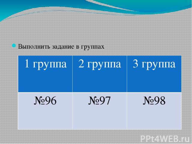 Выполнить задание в группах 1 группа 2 группа 3 группа №96 №97 №98