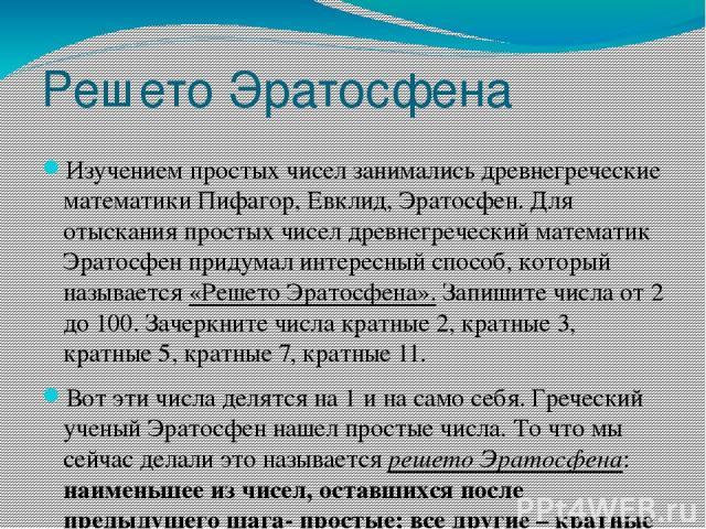 Решето Эратосфена Изучением простых чисел занимались древнегреческие математики Пифагор, Евклид, Эратосфен. Для отыскания простых чисел древнегреческий математик Эратосфен придумал интересный способ, который называется«Решето Эратосфена». Запишите …