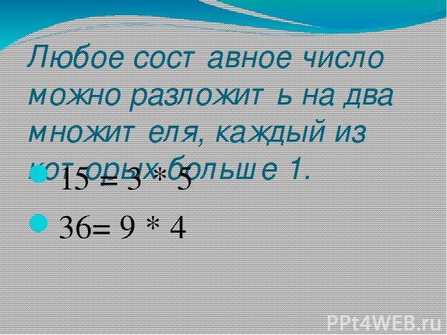 Любое составное число можно разложить на два множителя, каждый из которых больше 1. 15 = 3 * 5 36= 9 * 4