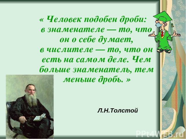 Л.Н.Толстой «Человек подобен дроби: взнаменателе — то, что он осебе думает, вчислителе — то, что он есть на самом деле. Чем больше знаменатель, тем меньше дробь.»