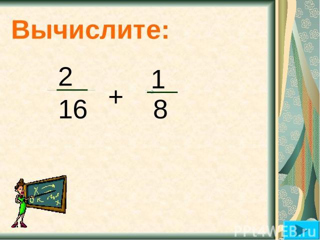 Вычислите: 2 16 + 8 1