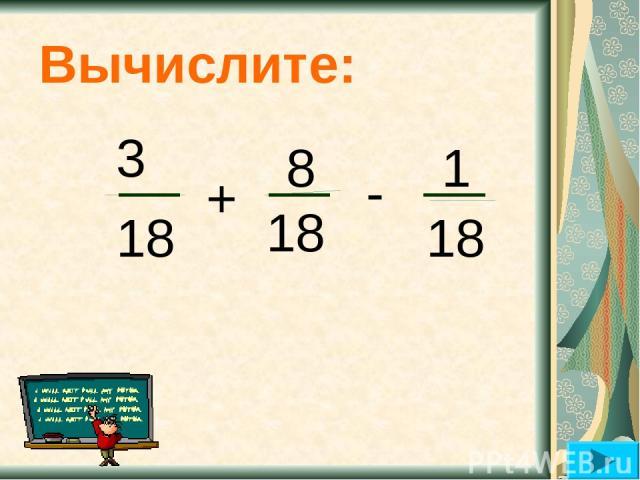 Вычислите: 3 18 + 8 18 - 1 18