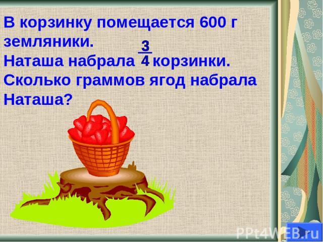 В корзинку помещается 600 г земляники. Наташа набрала корзинки. Сколько граммов ягод набрала Наташа?