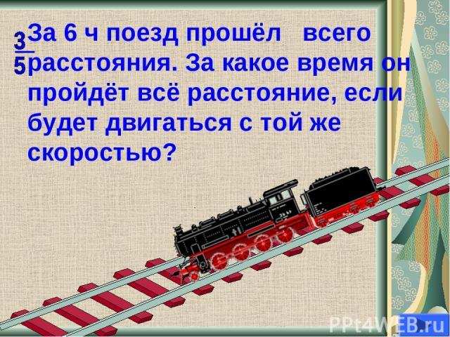 За 6 ч поезд прошёл всего расстояния. За какое время он пройдёт всё расстояние, если будет двигаться с той же скоростью?
