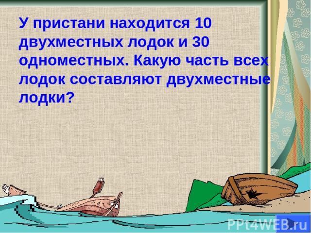 У пристани находится 10 двухместных лодок и 30 одноместных. Какую часть всех лодок составляют двухместные лодки?