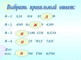 В – 1. 8,24 824 82,4 8240 В – 2. 4369 0,4369 43,69 4,369 В – 3. 123,4 12,340, 12