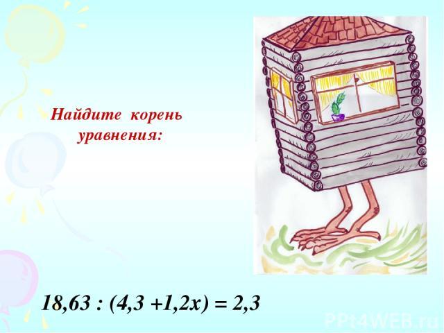 Найдите корень уравнения: 18,63 : (4,3 +1,2х) = 2,3