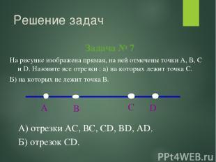 Решение задач Задача № 7 А) отрезки АС, ВС, СD, BD, AD. Б) отрезок CD. На рисунк