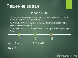 Решение задач Задача № 8 А) ВА и ВС, АС и АВ. Б) СВ. Проведите прямую, отметьте
