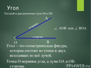Угол Постройте два различных луча ОА и ОВ О А В Угол – это геометрическая фигура