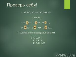 Проверь себя! 1. AB, BD, AD, DC, BC, DM, AM. 2. AМ, BC. 3. A AD, D AD, M AD, B A