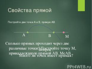 Свойства прямой Постройте две точки А и В, прямую АВ А В Сколько прямых проходит