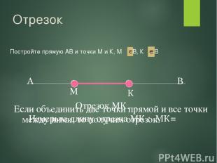 Отрезок Постройте прямую АВ и точки М и К, М АВ, К АВ М К Если объединить две то