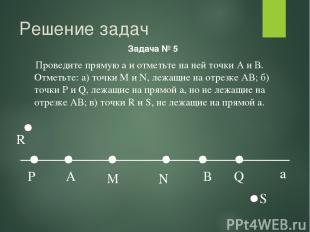 Решение задач Задача № 5 a Проведите прямую а и отметьте на ней точки А и В. Отм