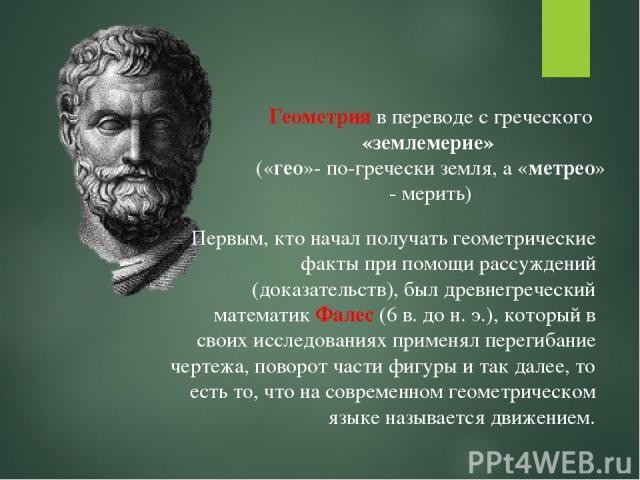 Геометрия в переводе с греческого «землемерие» («гео»- по-гречески земля, а «метрео» - мерить) Первым, кто начал получать геометрические факты при помощи рассуждений (доказательств), был древнегреческий математик Фалес (6 в. до н. э.), который в сво…