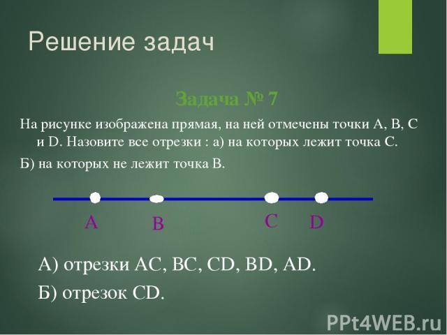 Решение задач Задача № 7 А) отрезки АС, ВС, СD, BD, AD. Б) отрезок CD. На рисунке изображена прямая, на ней отмечены точки А, В, С и D. Назовите все отрезки : а) на которых лежит точка С. Б) на которых не лежит точка В.