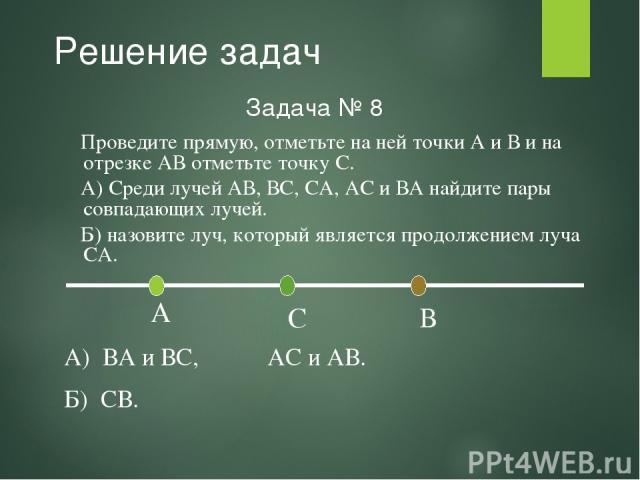 Решение задач Задача № 8 А) ВА и ВС, АС и АВ. Б) СВ. Проведите прямую, отметьте на ней точки А и В и на отрезке АВ отметьте точку С. А) Среди лучей АВ, ВС, СА, АС и ВА найдите пары совпадающих лучей. Б) назовите луч, который является продолжением луча СА.