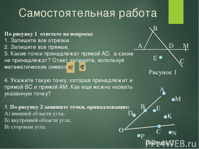 Самостоятельная работа По рисунку 1 ответьте на вопросы: 1. Запишите все отрезки. 2. Запишите все прямые. 3. Какие точки принадлежат прямой AD, а какие не принадлежат? Ответ запишите, используя математические символы и . 4. Укажите такую точку, кото…