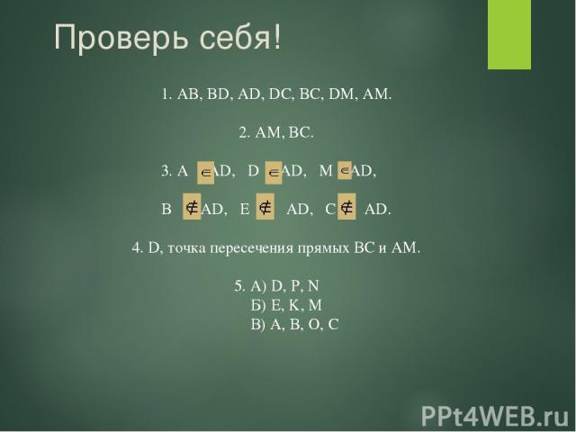 Проверь себя! 1. AB, BD, AD, DC, BC, DM, AM. 2. AМ, BC. 3. A AD, D AD, M AD, B AD, E AD, C AD. 4. D, точка пересечения прямых ВС и АМ. 5. А) D, P, N Б) E, K, M В) A, B, O, C