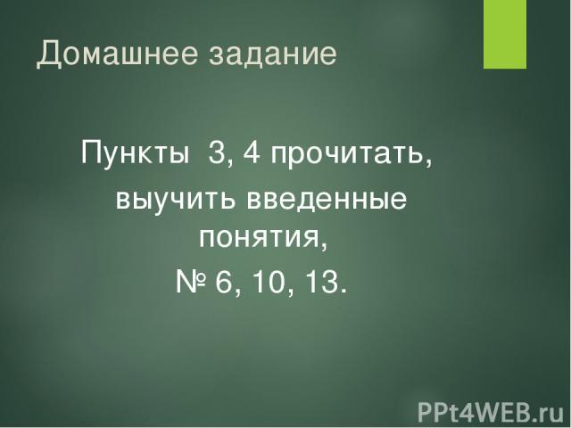 Домашнее задание Пункты 3, 4 прочитать, выучить введенные понятия, № 6, 10, 13.