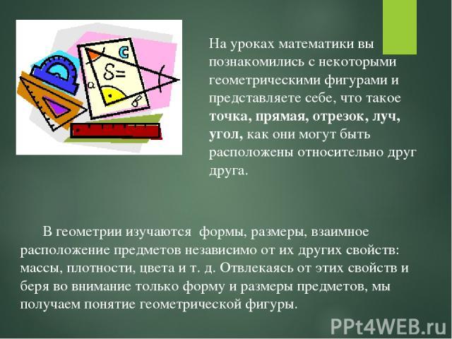 В геометрии изучаются формы, размеры, взаимное расположение предметов независимо от их других свойств: массы, плотности, цвета и т. д. Отвлекаясь от этих свойств и беря во внимание только форму и размеры предметов, мы получаем понятие геометрической…