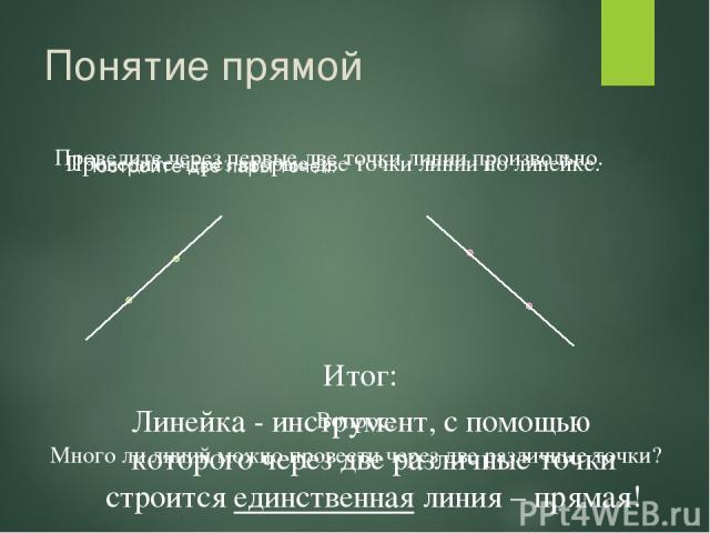 Понятие прямой Постройте две пары точек. Итог: Линейка - инструмент, с помощью которого через две различные точки строится единственная линия – прямая! Проведите через первые две точки линии произвольно. Проведите через вторые две точки линии по лин…