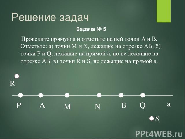Решение задач Задача № 5 a Проведите прямую а и отметьте на ней точки А и В. Отметьте: а) точки М и N, лежащие на отрезке АВ; б) точки P и Q, лежащие на прямой а, но не лежащие на отрезке АВ; в) точки R и S, не лежащие на прямой а.