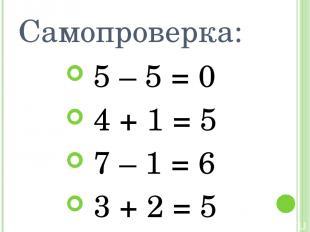 Самопроверка: 5 – 5 = 0 4 + 1 = 5 7 – 1 = 6 3 + 2 = 5