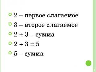 2 – первое слагаемое 3 – второе слагаемое 2 + 3 – сумма 2 + 3 = 5 5 – сумма