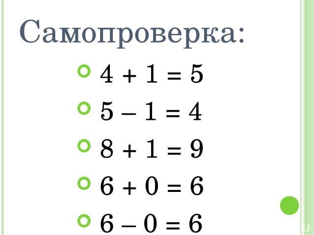 Самопроверка: 4 + 1 = 5 5 – 1 = 4 8 + 1 = 9 6 + 0 = 6 6 – 0 = 6