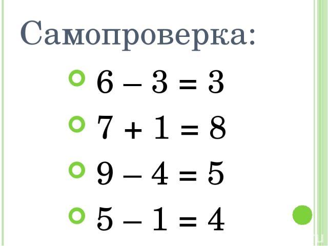 Самопроверка: 6 – 3 = 3 7 + 1 = 8 9 – 4 = 5 5 – 1 = 4