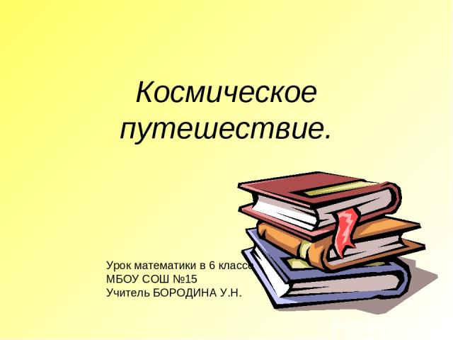 Космическое путешествие. Урок математики в 6 классе МБОУ СОШ №15 Учитель БОРОДИНА У.Н.