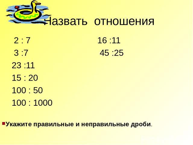 Назвать отношения 2 : 7 16 :11 3 :7 45 :25 23 :11 15 : 20 100 : 50 100 : 1000 Укажите правильные и неправильные дроби.