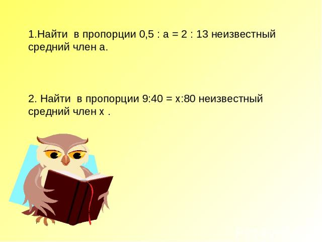 1.Найти в пропорции 0,5 : а = 2 : 13 неизвестный средний член a. 2. Найти в пропорции 9:40 = х:80 неизвестный средний член х .