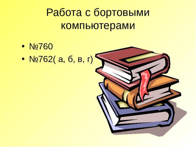 Работа с бортовыми компьютерами №760 №762( а, б, в, г)