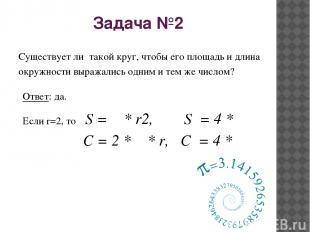 Задача №2 Существует ли такой круг, чтобы его площадь и длина окружности выражал