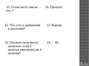 10. Сотая часть числа — это..? 10. Процент 11. Что есть у уравнения и растения?