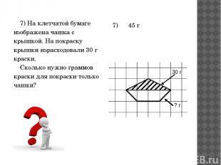 7) На клетчатой бумаге изображена чашка с крышкой. На покраску крышки израсходов