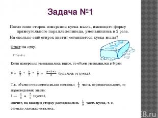 Задача №1 После семи стирок измерения куска мыла, имеющего форму прямоугольного