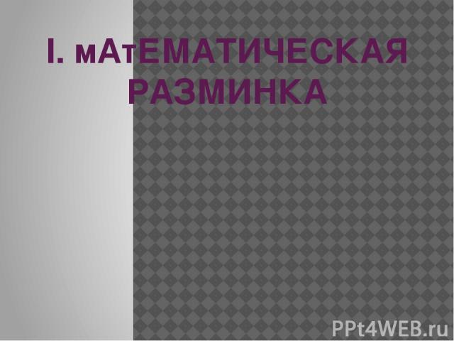 I. мАтЕМАТИЧЕСКАЯ РАЗМИНКА