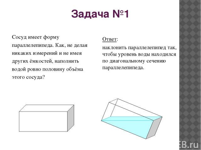 Задача №1 Сосуд имеет форму параллелепипеда. Как, не делая никаких измерений и не имея других ёмкостей, наполнить водой ровно половину объёма этого сосуда? Ответ: наклонить параллелепипед так, чтобы уровень воды находился по диагональному сечению па…
