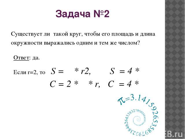 Задача №2 Существует ли такой круг, чтобы его площадь и длина окружности выражались одним и тем же числом? Ответ: да. Если r=2, то S = π * r2, S = 4 * π C = 2 * π * r, C = 4 * π