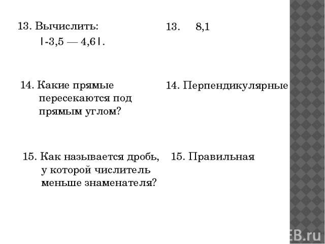 13. Вычислить: |-3,5 — 4,6|. 13. 8,1 15. Как называется дробь, у которой числитель меньше знаменателя? 15. Правильная 14. Какие прямые пересекаются под прямым углом? 14. Перпендикулярные