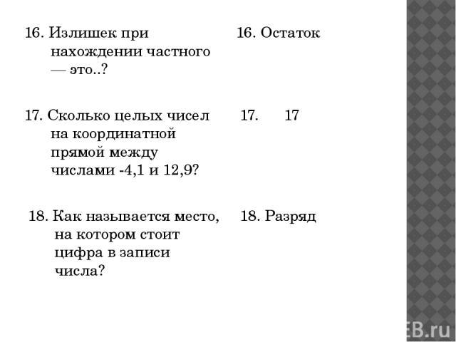 16. Излишек при нахождении частного — это..? 16. Остаток 17. Сколько целых чисел на координатной прямой между числами -4,1 и 12,9? 18. Как называется место, на котором стоит цифра в записи числа? 17. 17 18. Разряд