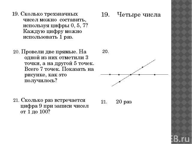 19. Сколько трехзначных чисел можно составить, используя цифры 0, 5, 7? Каждую цифру можно использовать 1 раз. 19. Четыре числа 20. Провели две прямые. На одной из них отметили 3 точки, а на другой 5 точек. Всего 7 точек. Показать на рисунке, как эт…